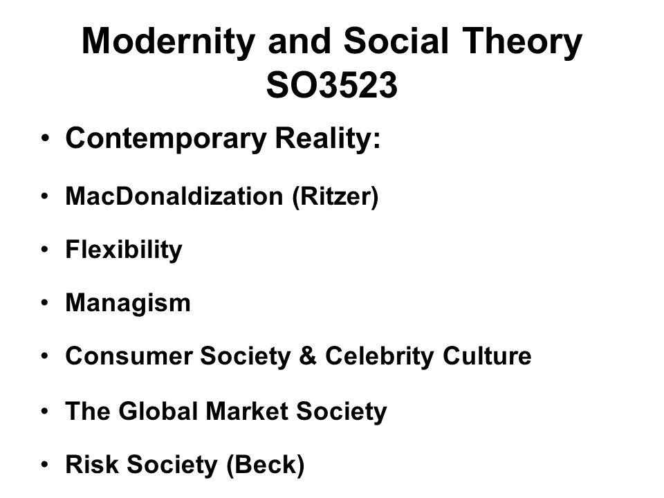 Modernity and Social Theory SO3523 Contemporary Reality: MacDonaldization (Ritzer) Flexibility Managism Consumer Society & Celebrity Culture The Globa