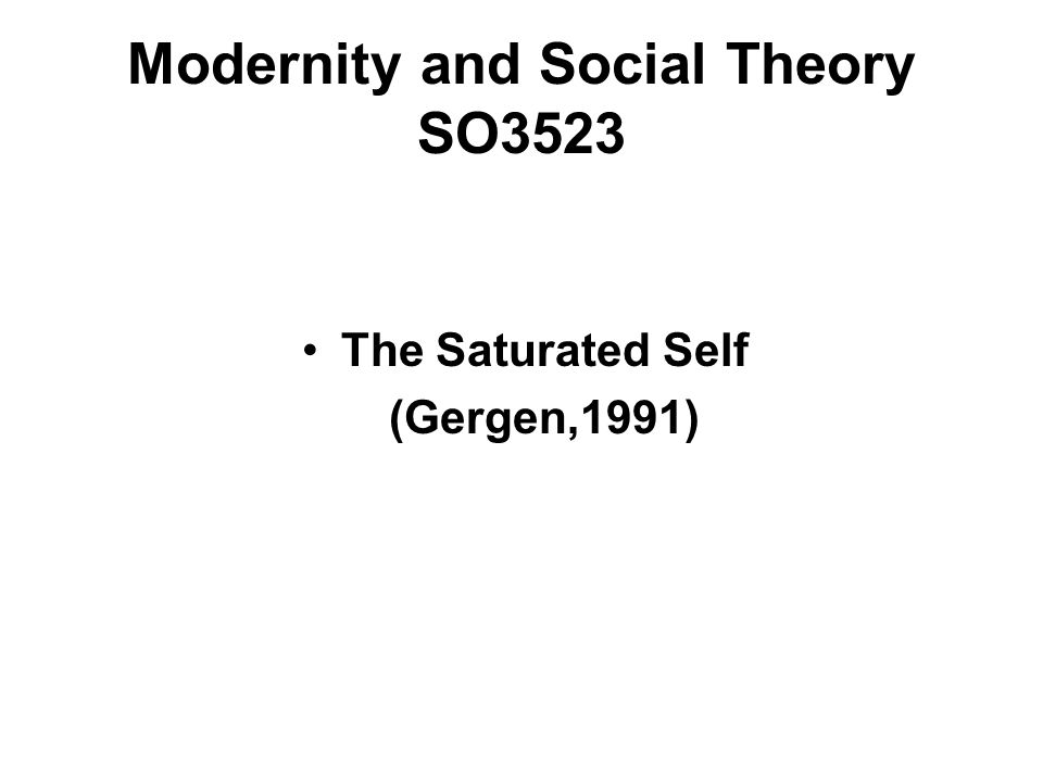 The Saturated Self (Gergen,1991) Modernity and Social Theory SO3523