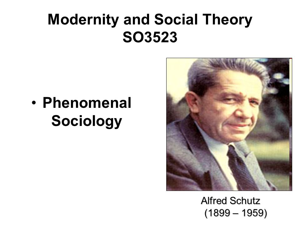 Modernity and Social Theory SO3523 Phenomenal Sociology Alfred Schutz (1899 – 1959) (1899 – 1959)