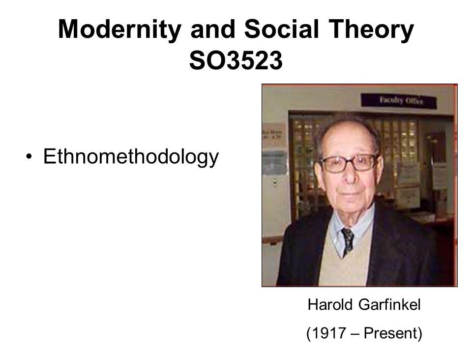 Ethnomethodology Modernity and Social Theory SO3523 Harold Garfinkel (1917 – Present)