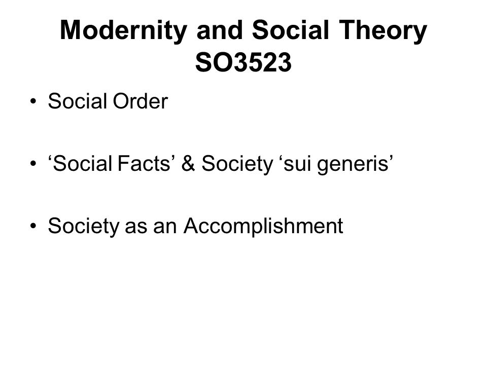 Social Order Social Facts & Society sui generis Society as an Accomplishment Modernity and Social Theory SO3523