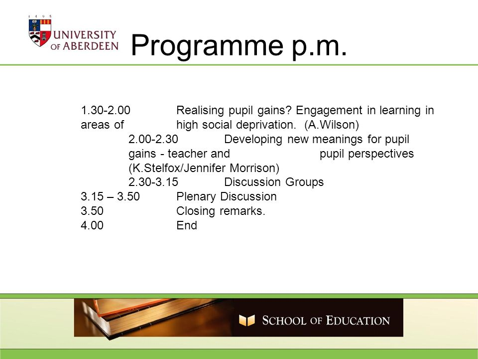 Programme p.m. 1.30-2.00Realising pupil gains? Engagement in learning in areas of high social deprivation. (A.Wilson) 2.00-2.30Developing new meanings