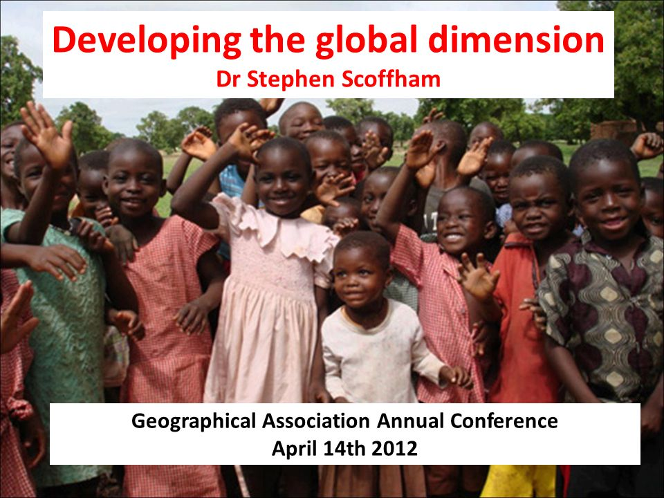 Developing the global dimension Dr Stephen Scoffham Geographical Association Annual Conference April 14th 2012