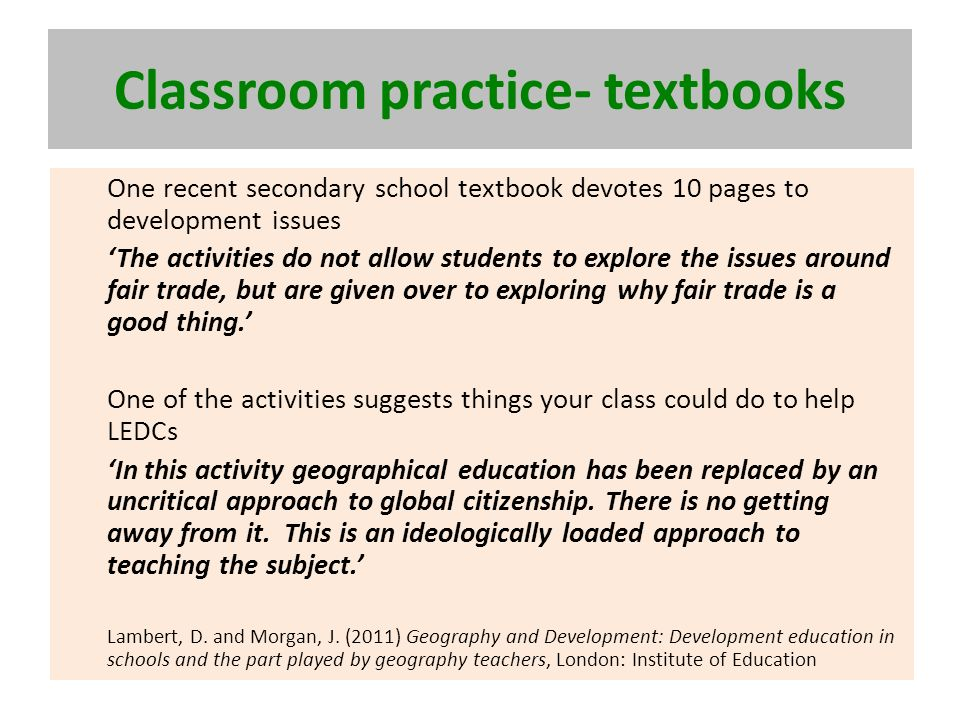 Classroom practice- textbooks One recent secondary school textbook devotes 10 pages to development issues The activities do not allow students to explore the issues around fair trade, but are given over to exploring why fair trade is a good thing.