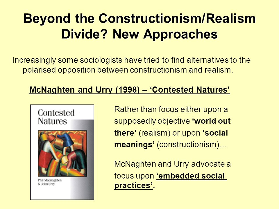 Beyond the Constructionism/Realism Divide? New Approaches Increasingly some sociologists have tried to find alternatives to the polarised opposition b
