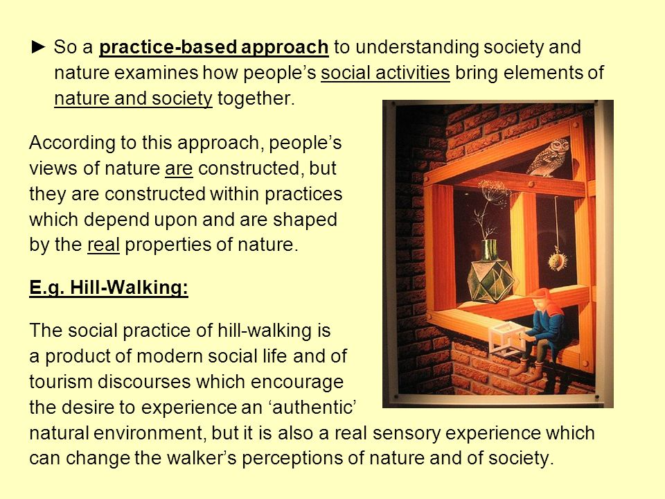 So a practice-based approach to understanding society and nature examines how peoples social activities bring elements of nature and society together.