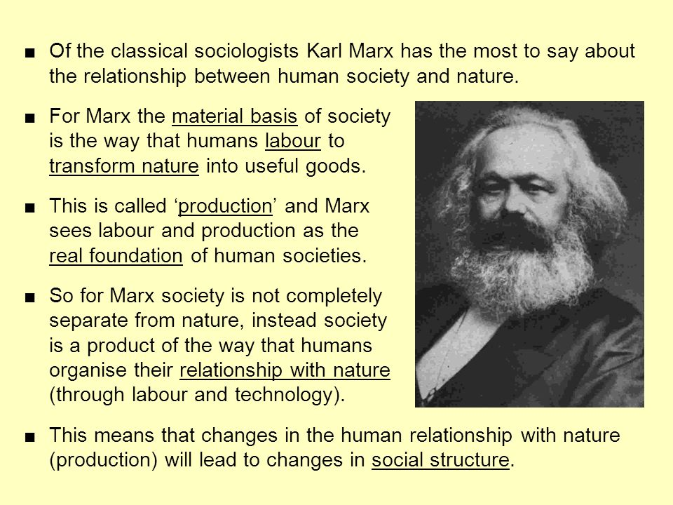 Of the classical sociologists Karl Marx has the most to say about the relationship between human society and nature. For Marx the material basis of so