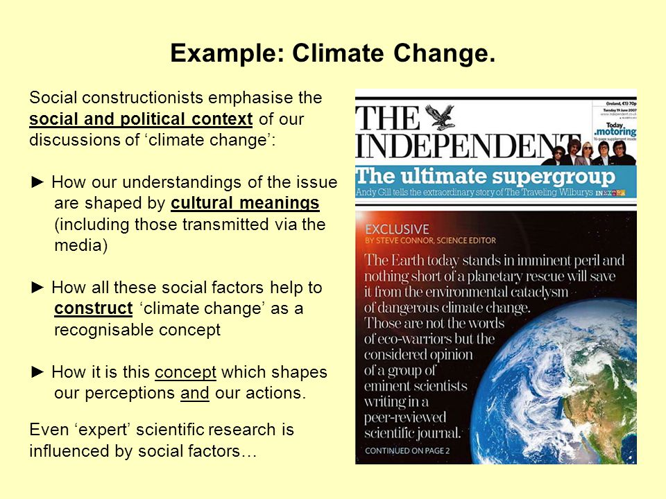Example: Climate Change. Social constructionists emphasise the social and political context of our discussions of climate change: How our understandin