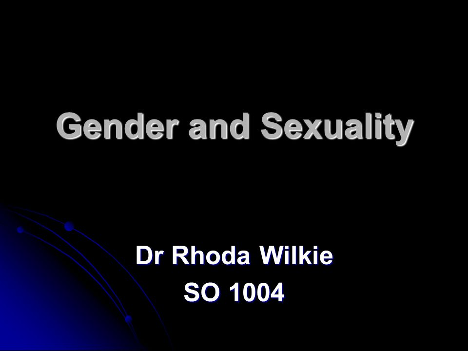 Gender and Sexuality Dr Rhoda Wilkie SO 1004