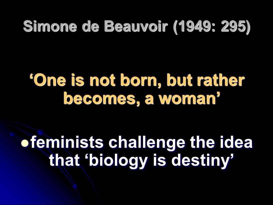 Simone de Beauvoir (1949: 295) One is not born, but rather becomes, a woman feminists challenge the idea that biology is destiny feminists challenge t