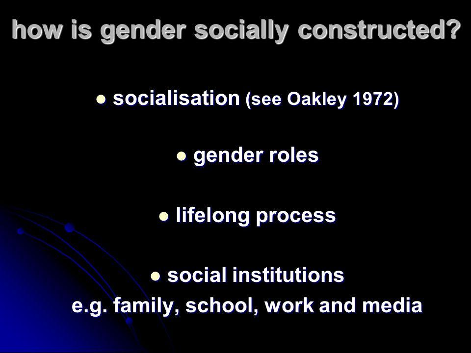 how is gender socially constructed? socialisation (see Oakley 1972) socialisation (see Oakley 1972) gender roles gender roles lifelong process lifelon