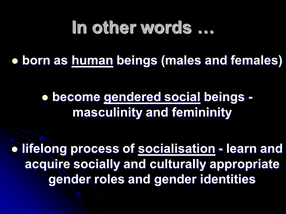 In other words … born as human beings (males and females) born as human beings (males and females) become gendered social beings - masculinity and fem