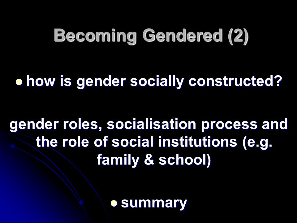 Becoming Gendered (2) Becoming Gendered (2) how is gender socially constructed? how is gender socially constructed? gender roles, socialisation proces