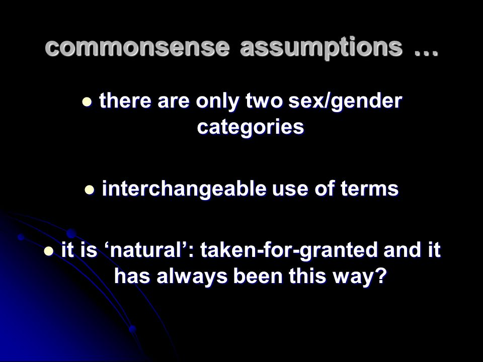 commonsense assumptions … there are only two sex/gender categories there are only two sex/gender categories interchangeable use of terms interchangeab