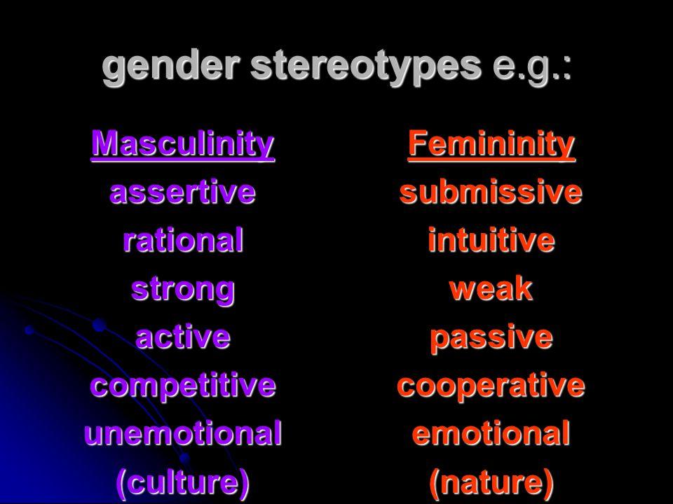 gender stereotypes e.g.: Masculinityassertiverationalstrongactivecompetitiveunemotional(culture)Femininitysubmissiveintuitiveweakpassivecooperativeemo