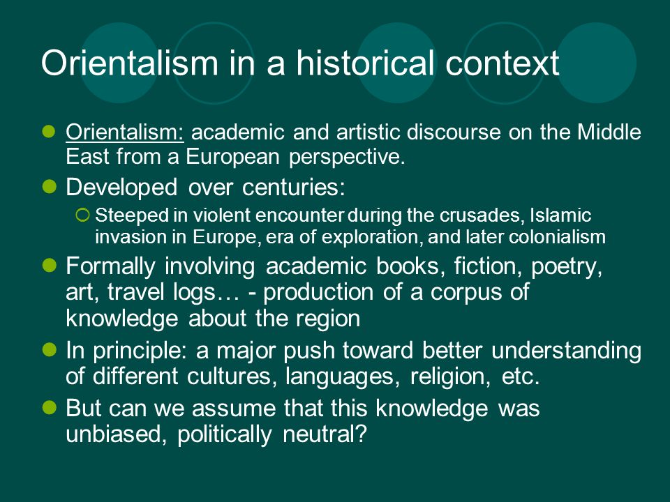 Orientalism in a historical context Orientalism: academic and artistic discourse on the Middle East from a European perspective. Developed over centur