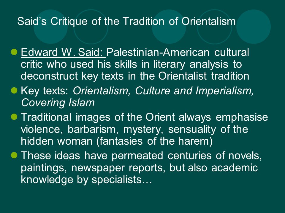 Saids Critique of the Tradition of Orientalism Edward W. Said: Palestinian-American cultural critic who used his skills in literary analysis to decons