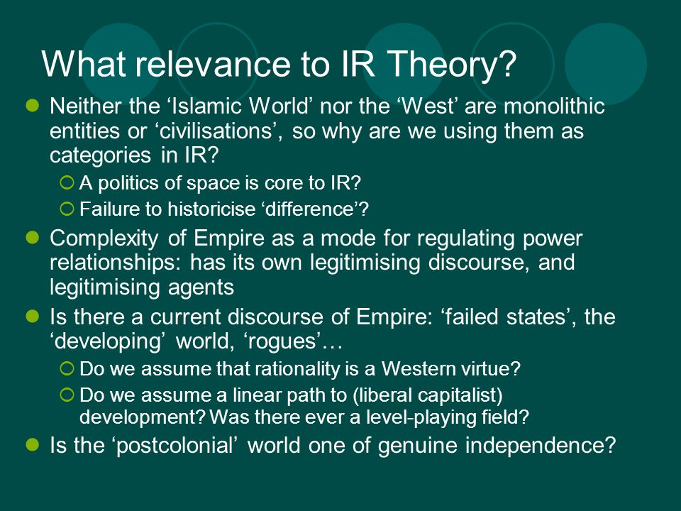 What relevance to IR Theory? Neither the Islamic World nor the West are monolithic entities or civilisations, so why are we using them as categories i