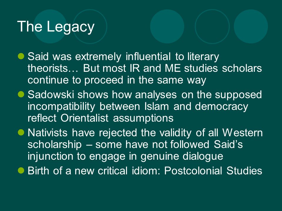 The Legacy Said was extremely influential to literary theorists… But most IR and ME studies scholars continue to proceed in the same way Sadowski show
