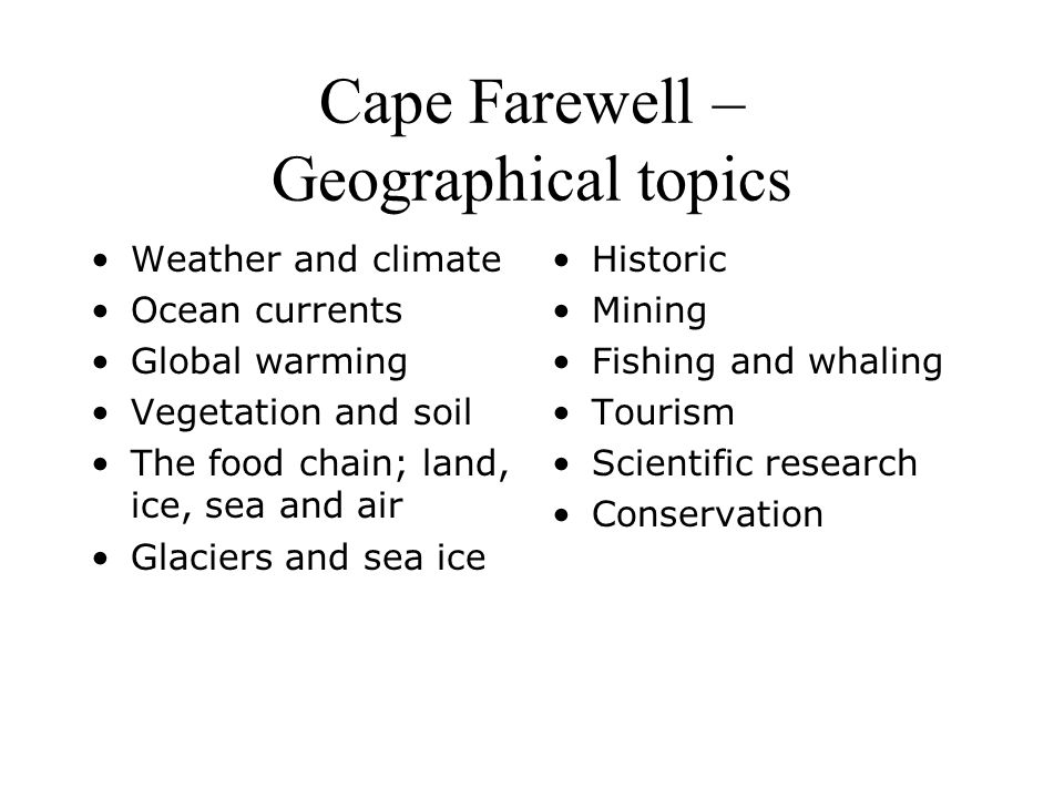 Cape Farewell – Geographical topics Weather and climate Ocean currents Global warming Vegetation and soil The food chain; land, ice, sea and air Glaciers and sea ice Historic Mining Fishing and whaling Tourism Scientific research Conservation