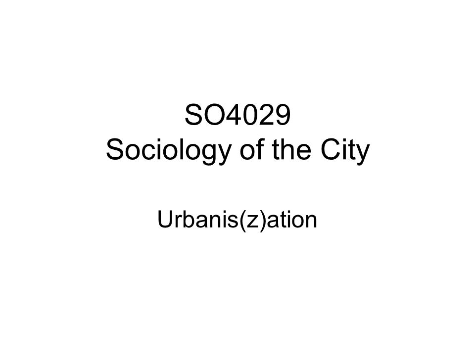 SO4029 Sociology of the City Urbanis(z)ation
