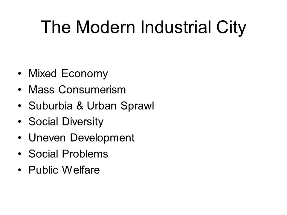 The Modern Industrial City Mixed Economy Mass Consumerism Suburbia & Urban Sprawl Social Diversity Uneven Development Social Problems Public Welfare