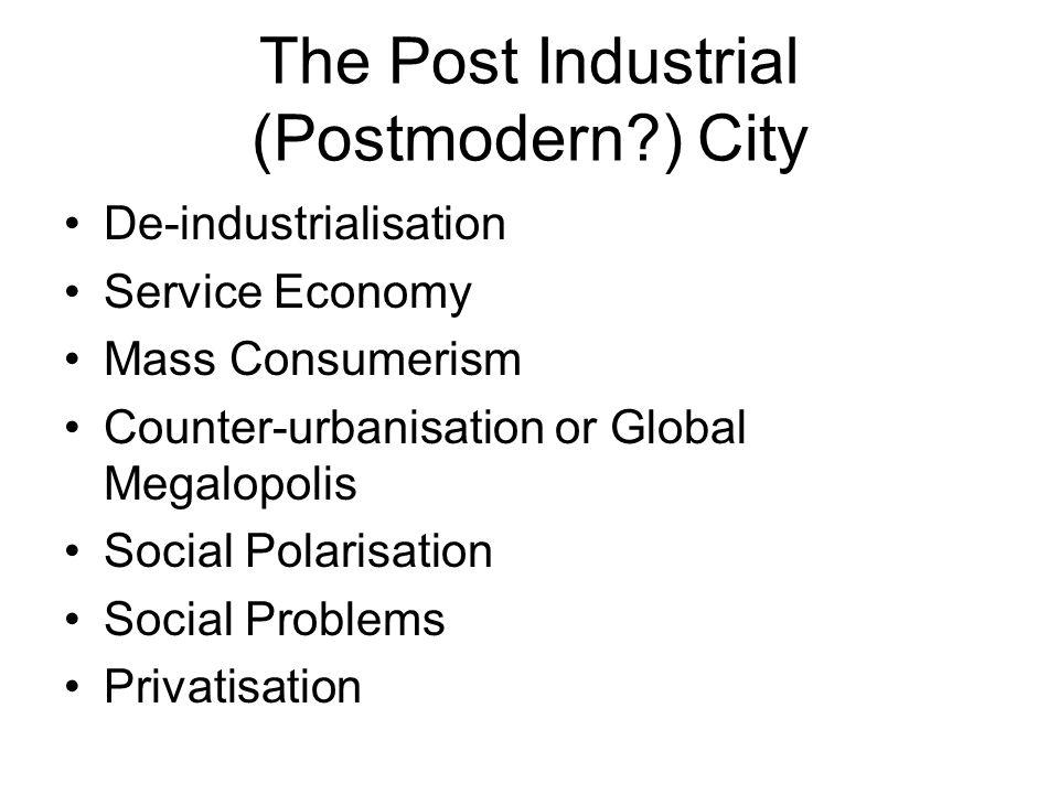 The Post Industrial (Postmodern?) City De-industrialisation Service Economy Mass Consumerism Counter-urbanisation or Global Megalopolis Social Polaris