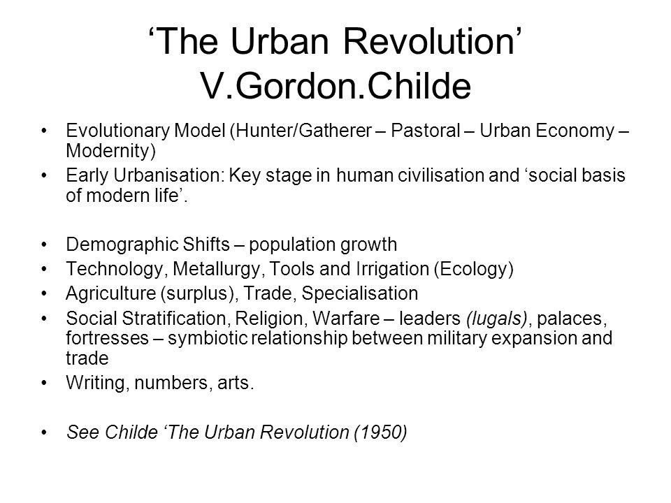 The Urban Revolution V.Gordon.Childe Evolutionary Model (Hunter/Gatherer – Pastoral – Urban Economy – Modernity) Early Urbanisation: Key stage in huma