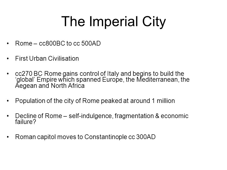 The Imperial City Rome – cc800BC to cc 500AD First Urban Civilisation cc270 BC Rome gains control of Italy and begins to build the global Empire which