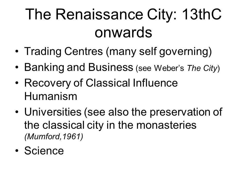 The Renaissance City: 13thC onwards Trading Centres (many self governing) Banking and Business (see Webers The City) Recovery of Classical Influence H