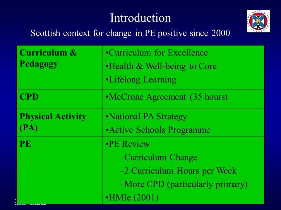 Matt Atencio Mike Jess & Kay Dewar University of Edinburgh 4 Introduction BUT Limited and inconsistent Primary PE CPD (and secondary) in Scotland Some teachers have no PE-CPD over their career (HMIe, 2001) Traditional top-down filling the empty vessel short course one off off site approach tends to dominate Some authorities have PE specialists to support but numbers and approaches vary considerably…..some have no specialists Recent PE-CPD research suggests professional learning is a much more complex process
