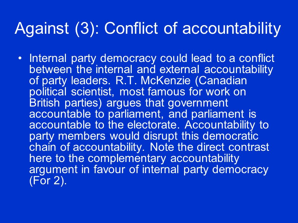 Against (3): Conflict of accountability Internal party democracy could lead to a conflict between the internal and external accountability of party leaders.