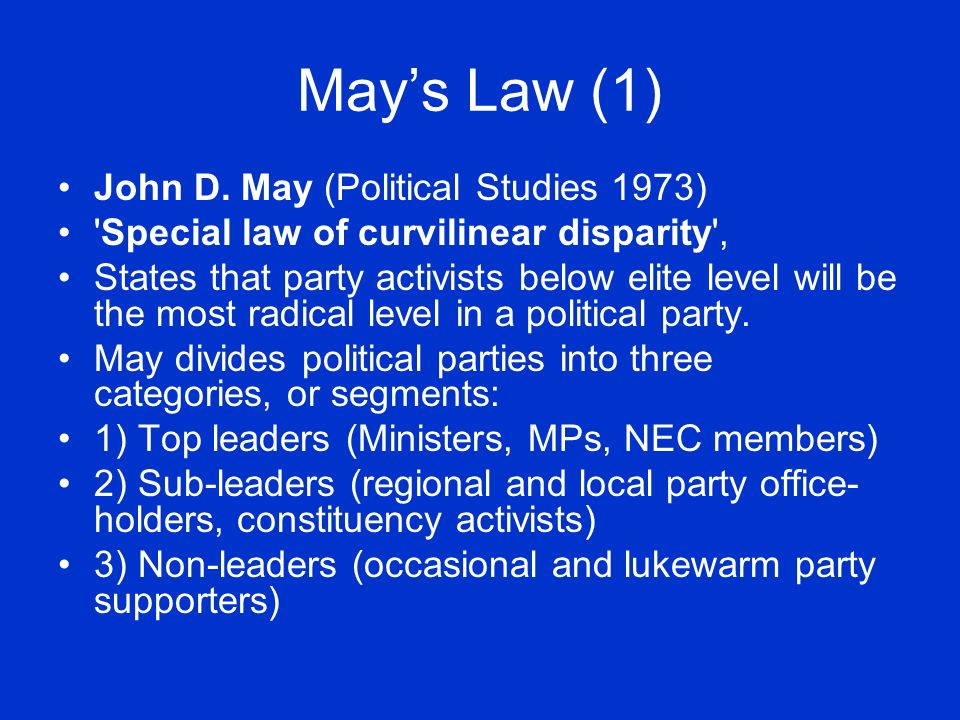 Mays Law (1) John D. May (Political Studies 1973) 'Special law of curvilinear disparity', States that party activists below elite level will be the mo