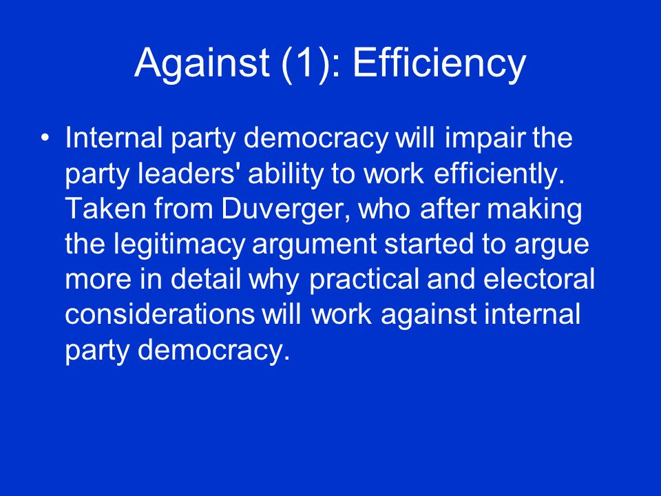 Against (1): Efficiency Internal party democracy will impair the party leaders ability to work efficiently.