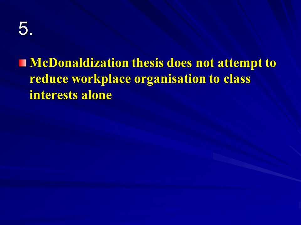 5. McDonaldization thesis does not attempt to reduce workplace organisation to class interests alone
