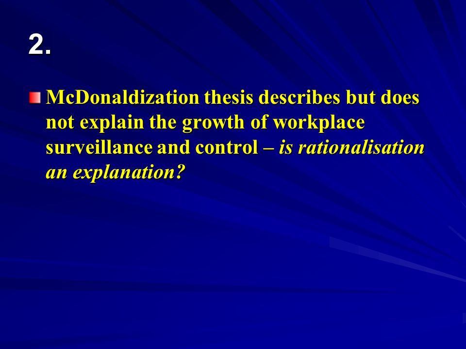 2. McDonaldization thesis describes but does not explain the growth of workplace surveillance and control – is rationalisation an explanation?