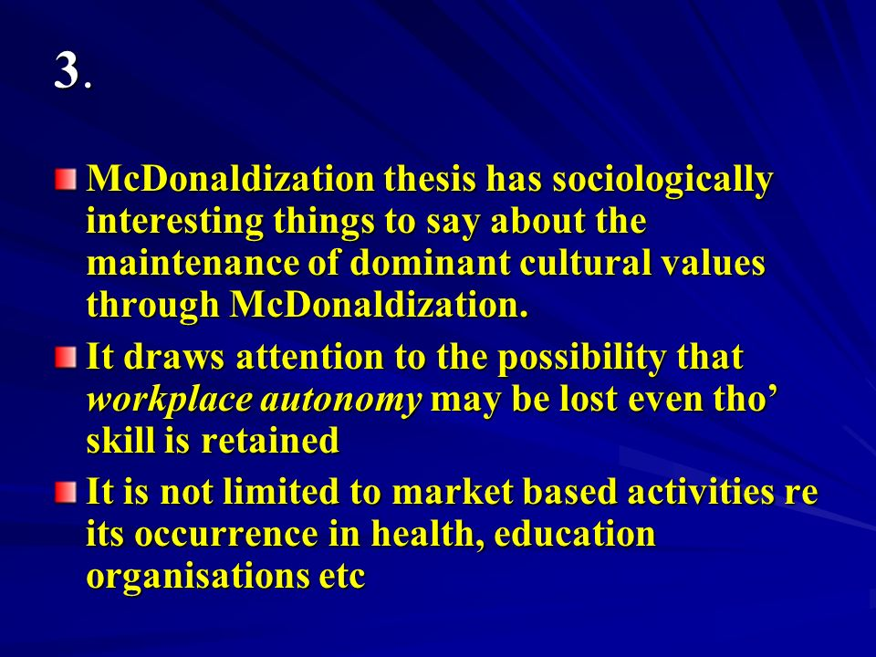 3.3.3.3. McDonaldization thesis has sociologically interesting things to say about the maintenance of dominant cultural values through McDonaldization