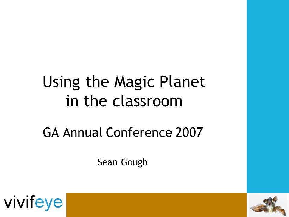 Using the Magic Planet in the classroom GA Annual Conference 2007 Sean Gough
