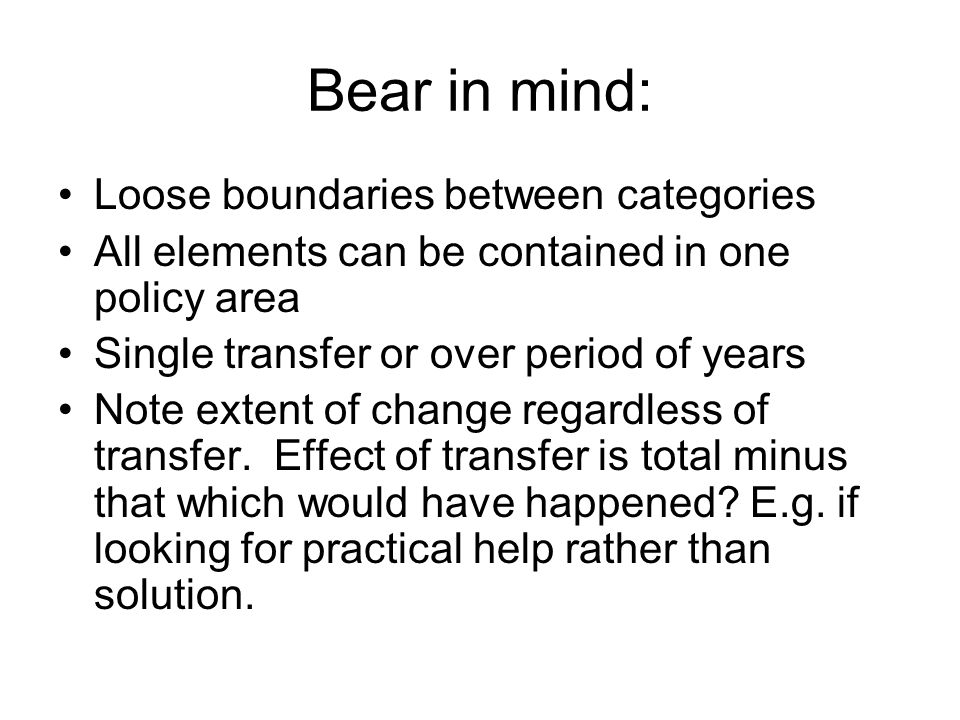Bear in mind: Loose boundaries between categories All elements can be contained in one policy area Single transfer or over period of years Note extent of change regardless of transfer.