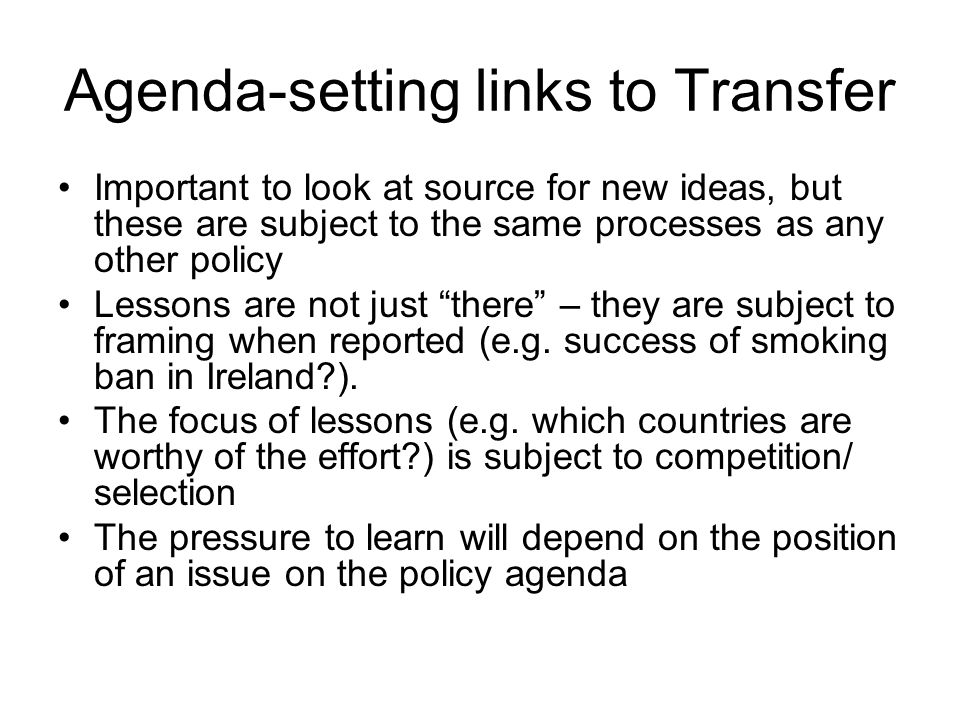Agenda-setting links to Transfer Important to look at source for new ideas, but these are subject to the same processes as any other policy Lessons are not just there – they are subject to framing when reported (e.g.