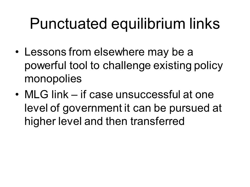 Punctuated equilibrium links Lessons from elsewhere may be a powerful tool to challenge existing policy monopolies MLG link – if case unsuccessful at one level of government it can be pursued at higher level and then transferred