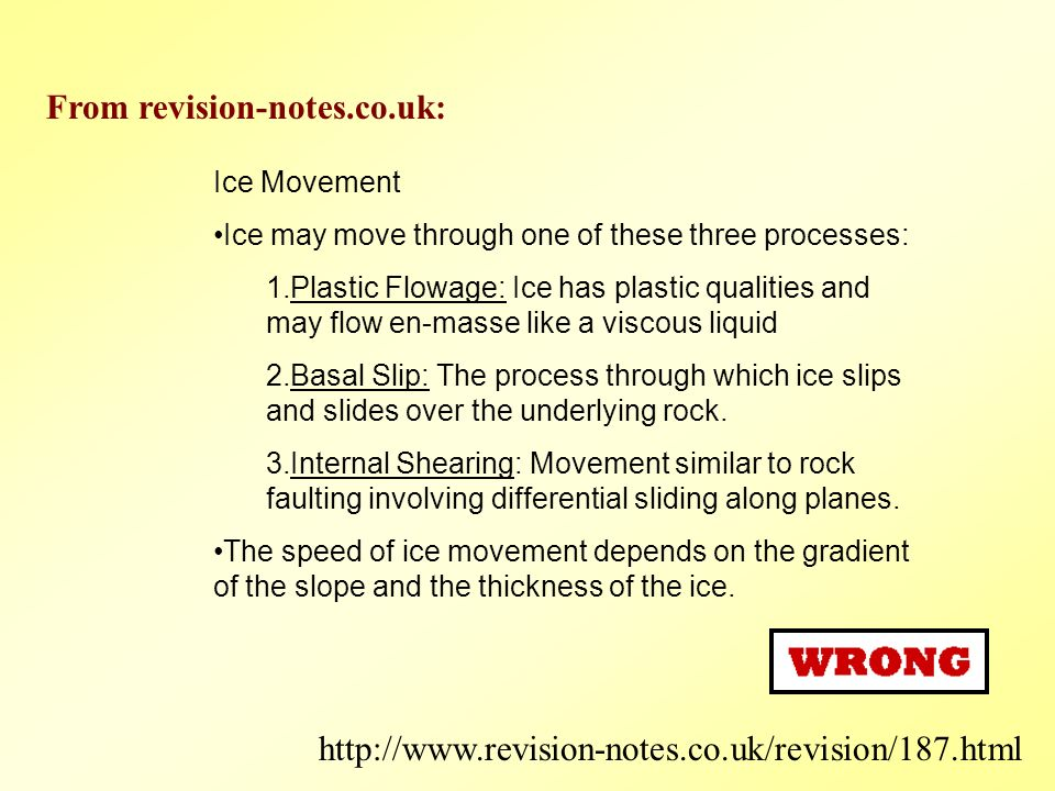 Ice Movement Ice may move through one of these three processes: 1.Plastic Flowage: Ice has plastic qualities and may flow en-masse like a viscous liquid 2.Basal Slip: The process through which ice slips and slides over the underlying rock.
