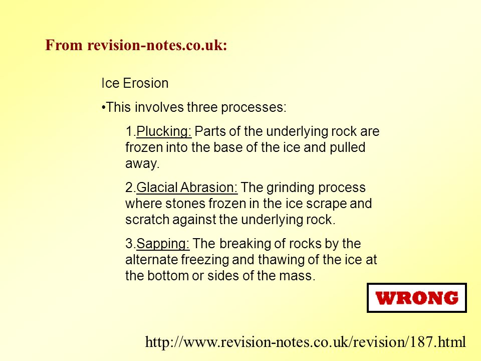 Ice Erosion This involves three processes: 1.Plucking: Parts of the underlying rock are frozen into the base of the ice and pulled away.