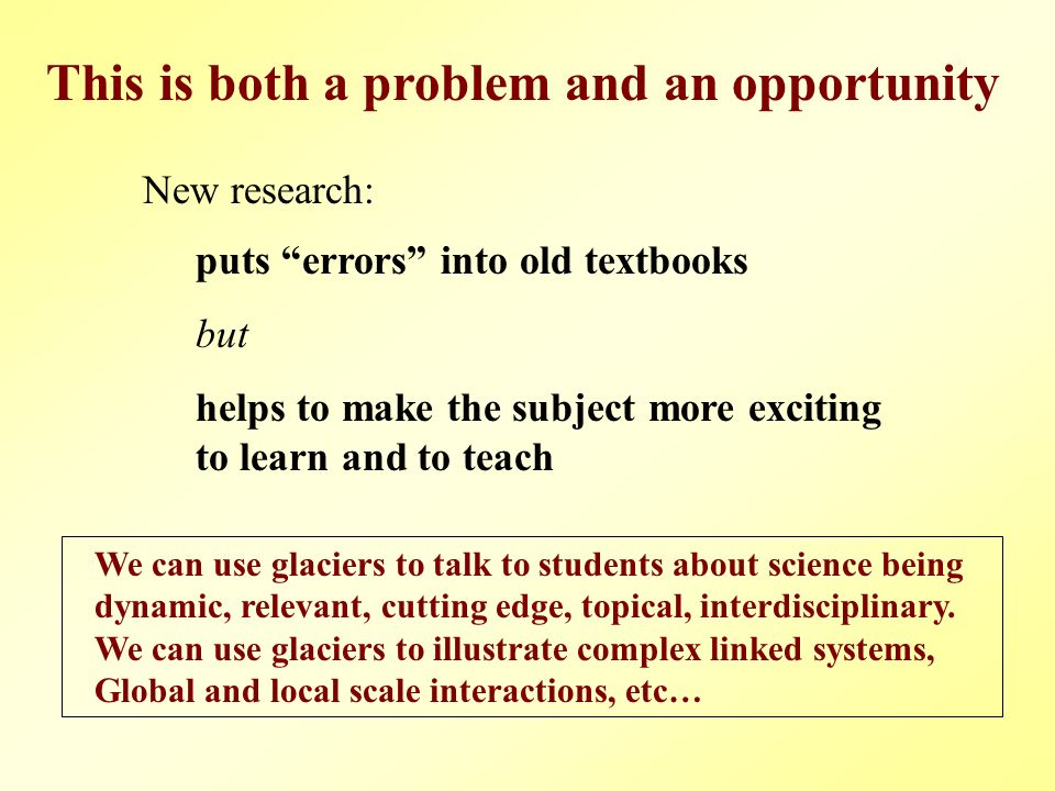 New research: puts errors into old textbooks but helps to make the subject more exciting to learn and to teach This is both a problem and an opportunity We can use glaciers to talk to students about science being dynamic, relevant, cutting edge, topical, interdisciplinary.