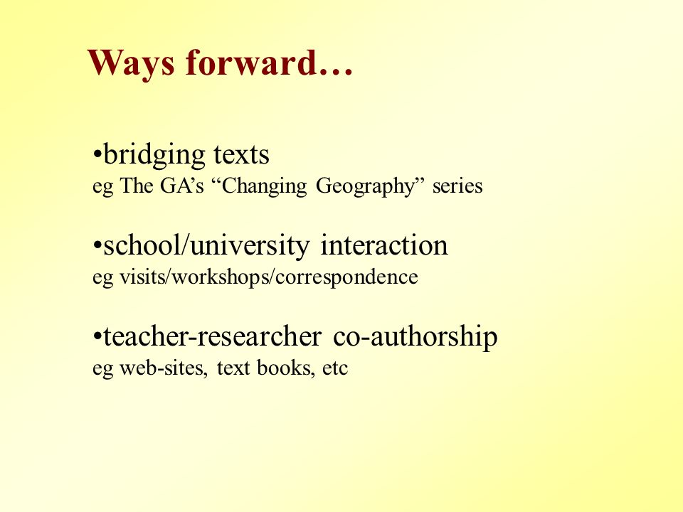 bridging texts eg The GAs Changing Geography series school/university interaction eg visits/workshops/correspondence teacher-researcher co-authorship eg web-sites, text books, etc Ways forward…