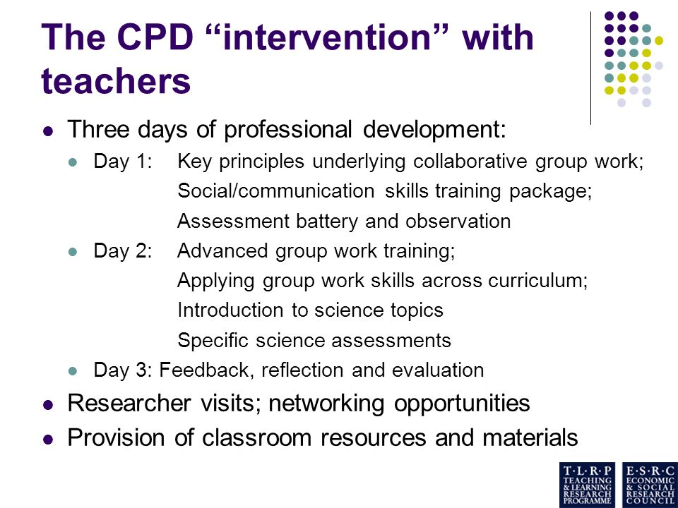 The CPD intervention with teachers Three days of professional development: Day 1: Key principles underlying collaborative group work; Social/communication skills training package; Assessment battery and observation Day 2: Advanced group work training; Applying group work skills across curriculum; Introduction to science topics Specific science assessments Day 3: Feedback, reflection and evaluation Researcher visits; networking opportunities Provision of classroom resources and materials