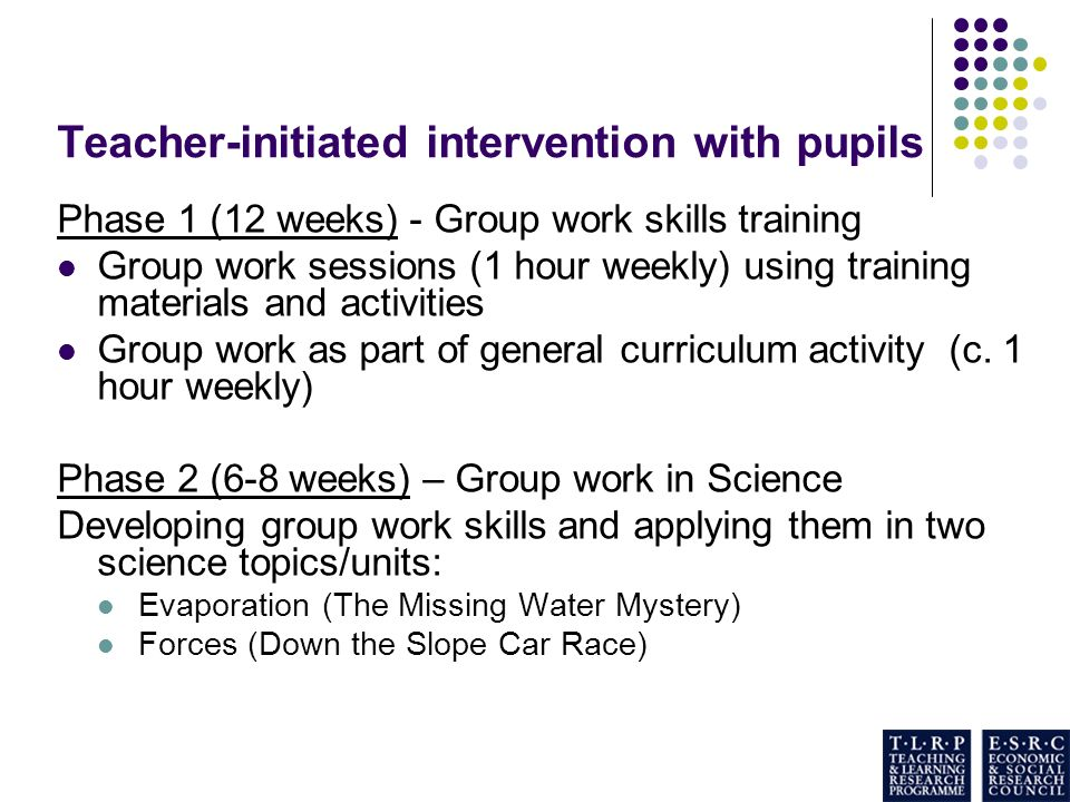 Teacher-initiated intervention with pupils Phase 1 (12 weeks) - Group work skills training Group work sessions (1 hour weekly) using training materials and activities Group work as part of general curriculum activity (c.