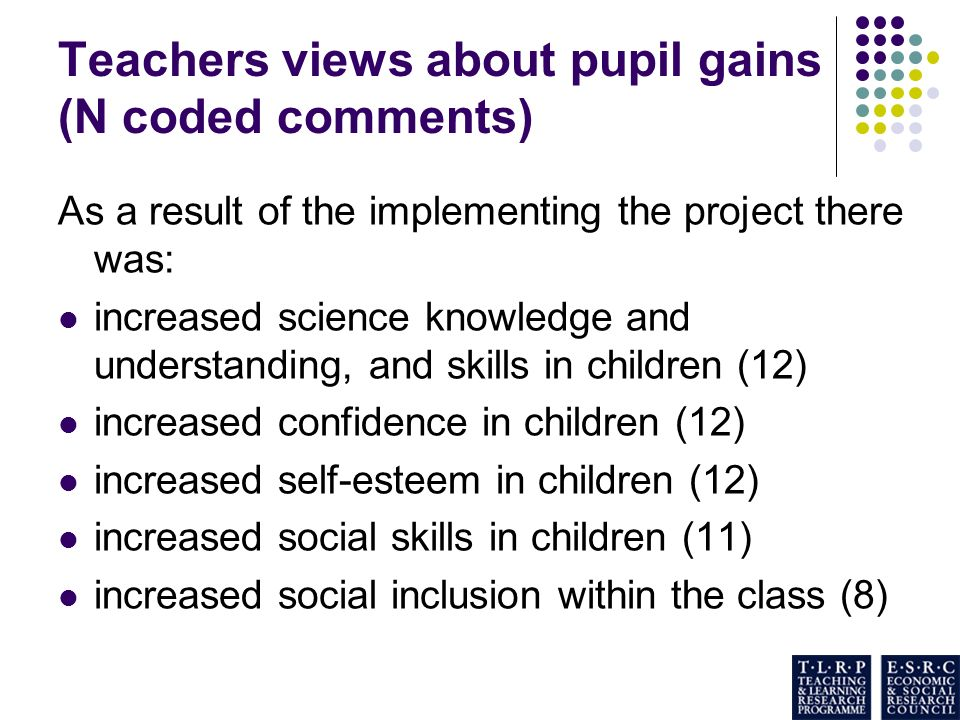 Teachers views about pupil gains (N coded comments) As a result of the implementing the project there was: increased science knowledge and understanding, and skills in children (12) increased confidence in children (12) increased self-esteem in children (12) increased social skills in children (11) increased social inclusion within the class (8)