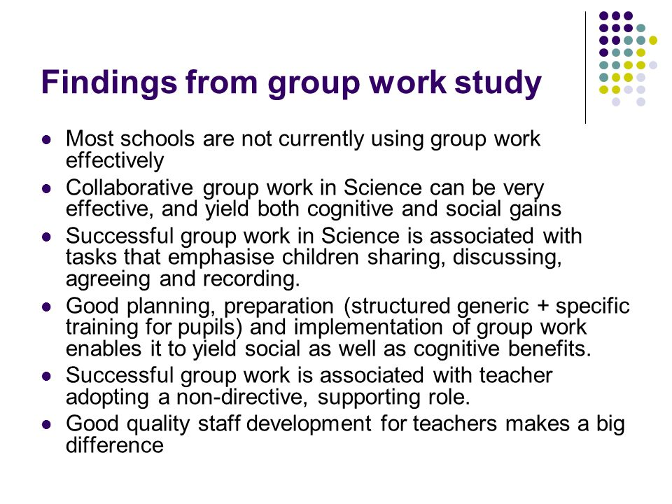 Findings from group work study Most schools are not currently using group work effectively Collaborative group work in Science can be very effective, and yield both cognitive and social gains Successful group work in Science is associated with tasks that emphasise children sharing, discussing, agreeing and recording.
