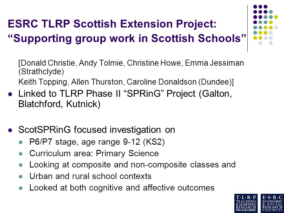 ESRC TLRP Scottish Extension Project: Supporting group work in Scottish Schools [Donald Christie, Andy Tolmie, Christine Howe, Emma Jessiman (Strathclyde) Keith Topping, Allen Thurston, Caroline Donaldson (Dundee)] Linked to TLRP Phase II SPRinG Project (Galton, Blatchford, Kutnick) ScotSPRinG focused investigation on P6/P7 stage, age range 9-12 (KS2) Curriculum area: Primary Science Looking at composite and non-composite classes and Urban and rural school contexts Looked at both cognitive and affective outcomes